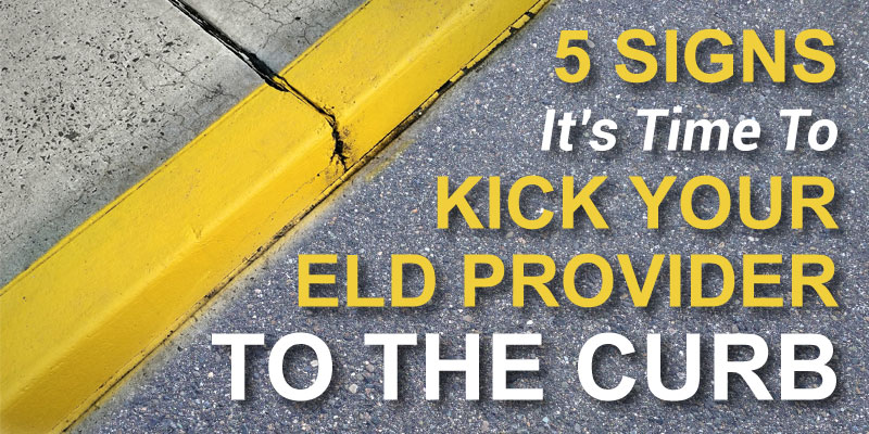 5 Signs Its Time to Kick Your ELD Provider to the Curb